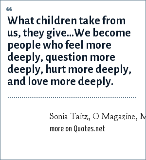 Sonia Taitz, O Magazine, May 2003: What children take from us, they give…We become people who feel more deeply, question more deeply, hurt more deeply, and love more deeply.