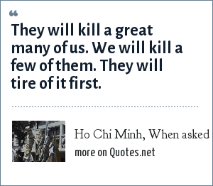 Ho Chi Minh, When asked how Vietnam could possibly wage war against the West.: They will kill a great many of us. We will kill a few of them. They will tire of it first.
