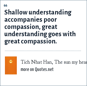 Tich Nhat Han, The sun my heart: Shallow understanding accompanies poor compassion, great understanding goes with great compassion.