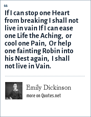 Emily Dickinson: If I can stop one Heart from breaking<br> I shall not live in vain<br> If I can ease one Life the Aching, <br> or cool one Pain, <br> Or help one fainting Robin<br> into his Nest again, <br> I shall not live in Vain.