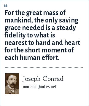 Joseph Conrad: For the great mass of mankind, the only saving grace needed is a steady fidelity to what is nearest to hand and heart for the short moment of each human effort.