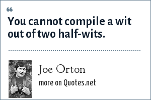 Joe Orton: You cannot compile a wit out of two half-wits.