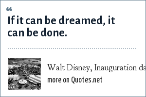 Walt Disney, Inauguration day of Disney World: If it can be dreamed, it can be done.