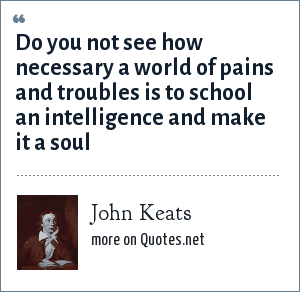 John Keats: Do you not see how necessary a world of pains and troubles is to school an intelligence and make it a soul