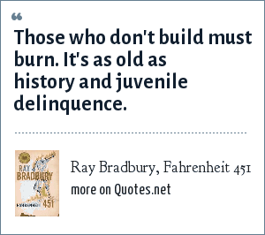 Ray Bradbury, Fahrenheit 451: Those who don't build must burn. It's as old as history and juvenile delinquence.
