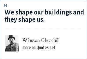 Winston Churchill: We shape our buildings and they shape us.