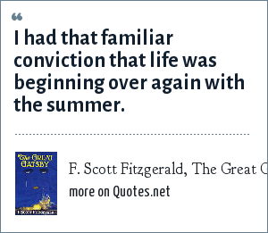 F. Scott Fitzgerald, The Great Gatsby: I had that familiar conviction that life was beginning over again with the summer.