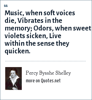 Percy Bysshe Shelley: Music, when soft voices die, Vibrates in the memory; Odors, when sweet violets sicken, Live within the sense they quicken.