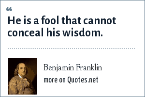 Benjamin Franklin: He is a fool that cannot conceal his wisdom.