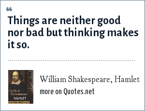 William Shakespeare, Hamlet: Things are neither good nor bad but thinking makes it so.