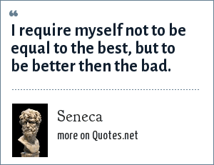 Seneca: I require myself not to be equal to the best, but to be better then the bad.