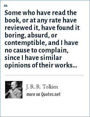 J. R. R. Tolkien: Some who have read the book, or at any rate have reviewed it, have found it boring, absurd, or contemptible, and I have no cause to complain, since I have similar opinions of their works...