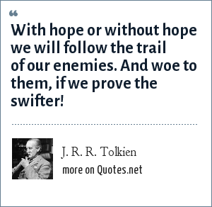 J. R. R. Tolkien: With hope or without hope we will follow the trail of our enemies. And woe to them, if we prove the swifter!