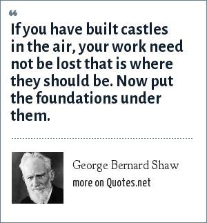 George Bernard Shaw: If you have built castles in the air, your work need not be lost that is where they should be. Now put the foundations under them.