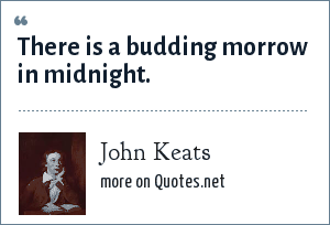 John Keats: There is a budding morrow in midnight.