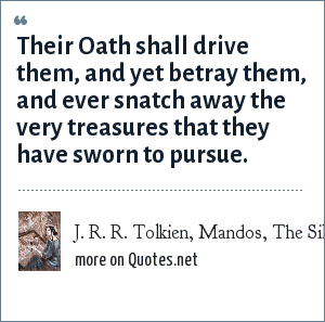 J. R. R. Tolkien, Mandos, The Silmarillion, Of the Flight of the Noldor: Their Oath shall drive them, and yet betray them, and ever snatch away the very treasures that they have sworn to pursue.