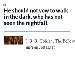 J. R. R. Tolkien, The Fellowship of the Ring, spoken by Elrond: He should not vow to walk in the dark, who has not seen the nightfall.