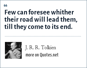 J. R. R. Tolkien: Few can foresee whither their road will lead them, till they come to its end.