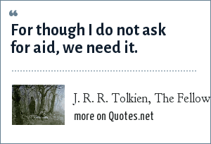 J. R. R. Tolkien, The Fellowship of the Ring, spoken by Boromir: For though I do not ask for aid, we need it.