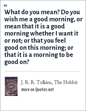 J. R. R. Tolkien, The Hobbit: What do you mean? Do you wish me a good morning, or mean that it is a good morning whether I want it or not; or that you feel good on this morning; or that it is a morning to be good on?