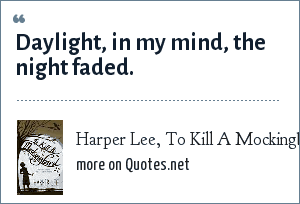 Harper Lee, To Kill A Mockingbird: Daylight, in my mind, the night faded.