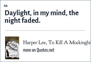 Harper Lee, To Kill A Mockingbird: Daylight, in my mind, the night faded.