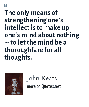 John Keats: The only means of strengthening one's intellect is to make up one's mind about nothing -- to let the mind be a thoroughfare for all thoughts.