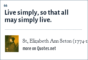 St, Elizabeth Ann Seton (1774-1821) Foundress of the Sisters of Charity, USA, Speech given in the Diocese of Baltimore: Live simply, so that all may simply live.