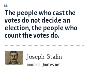 Joseph Stalin: The people who cast the votes do not decide an election, the people who count the votes do.