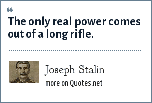 Joseph Stalin: The only real power comes out of a long rifle.