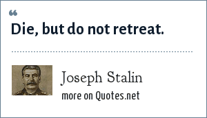 Joseph Stalin: Die, but do not retreat.