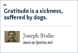 Joseph Stalin: Gratitude is a sickness, suffered by dogs.