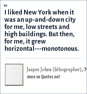 Jasper Johns (lithographer), Newsweek, Oct. 24, 1977 - page 42.: I liked New York when it was an up-and-down city for me, low streets and high buildings. But then, for me, it grew horizontal---monotonous.