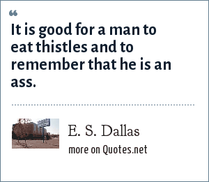 E. S. Dallas: It is good for a man to eat thistles and to remember that he is an ass.