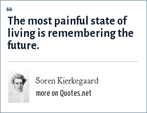 Soren Kierkegaard: The most painful state of living is remembering the future.