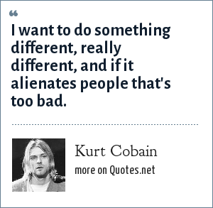 Kurt Cobain: I want to do something different, really different, and if it alienates people that's too bad.