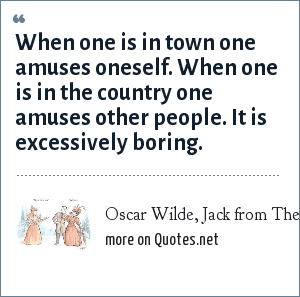Oscar Wilde, Jack from The Importance of Being Earnest: When one is in town one amuses oneself. When one is in the country one amuses other people. It is excessively boring.