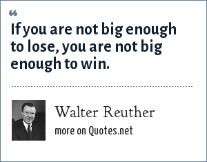 Walter Reuther: If you are not big enough to lose, you are not big enough to win.