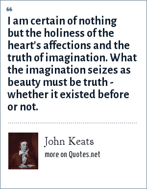 John Keats: I am certain of nothing but the holiness of the heart's affections and the truth of imagination. What the imagination seizes as beauty must be truth - whether it existed before or not.