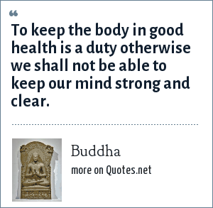 Buddha: To keep the body in good health is a duty otherwise we shall not be able to keep our mind strong and clear.