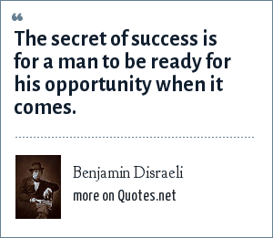 Benjamin Disraeli: The secret of success is for a man to be ready for his opportunity when it comes.