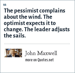 John Maxwell: The pessimist complains about the wind. The optimist expects it to change. The leader adjusts the sails.