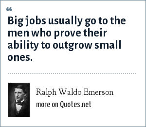 Ralph Waldo Emerson: Big jobs usually go to the men who prove their ability to outgrow small ones.