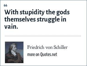 Friedrich von Schiller: With stupidity the gods themselves struggle in vain.