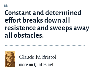 Claude M Bristol: Constant and determined effort breaks down all resistence and sweeps away all obstacles.