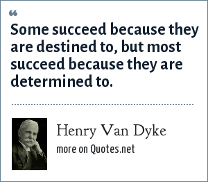 Henry Van Dyke: Some succeed because they are destined to, but most succeed because they are determined to.