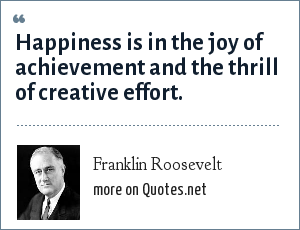 Franklin Roosevelt: Happiness is in the joy of achievement and the thrill of creative effort.