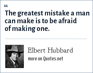 Elbert Hubbard: The greatest mistake a man can make is to be afraid of making one.