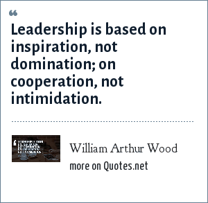 William Arthur Wood: Leadership is based on inspiration, not domination; on cooperation, not intimidation.