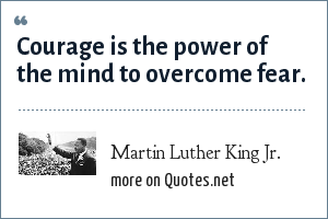 Martin Luther King Jr.: Courage is the power of the mind to overcome fear.